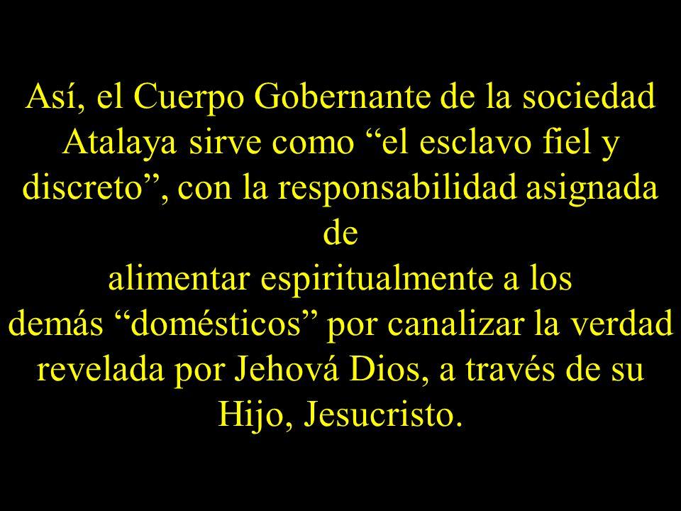 Así, el Cuerpo Gobernante de la sociedad Atalaya sirve como el esclavo fiel y discreto, con la responsabilidad asignada de alimentar espiritualmente a