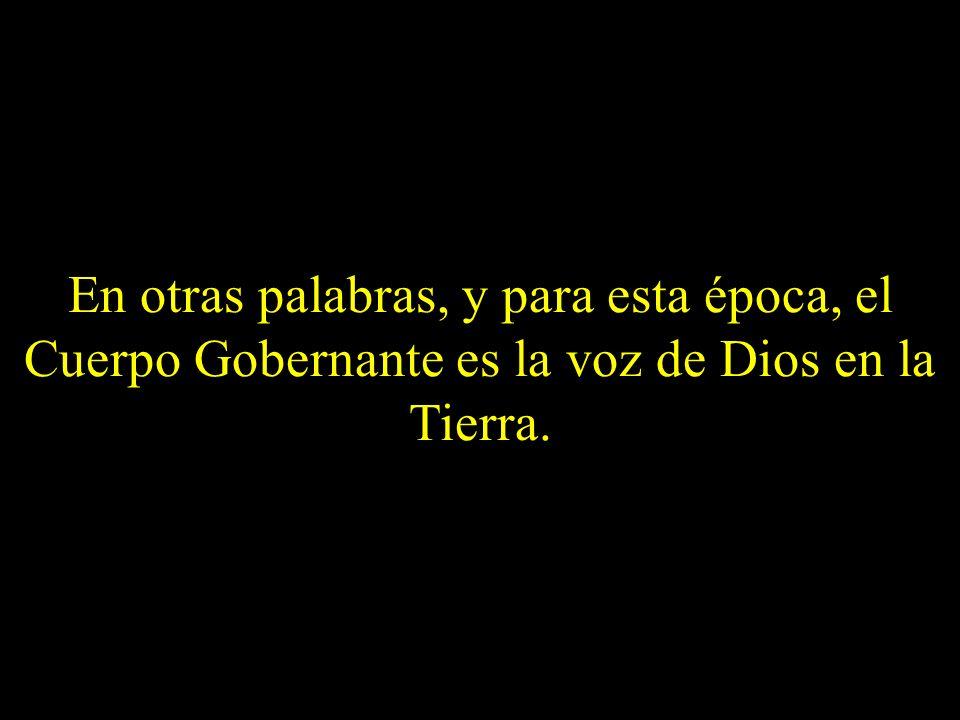 En otras palabras, y para esta época, el Cuerpo Gobernante es la voz de Dios en la Tierra.