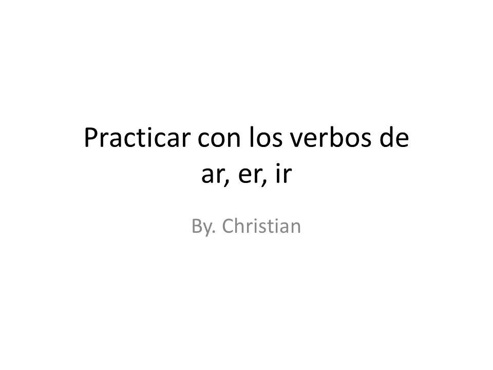 Practicar con los verbos de ar, er, ir By. Christian