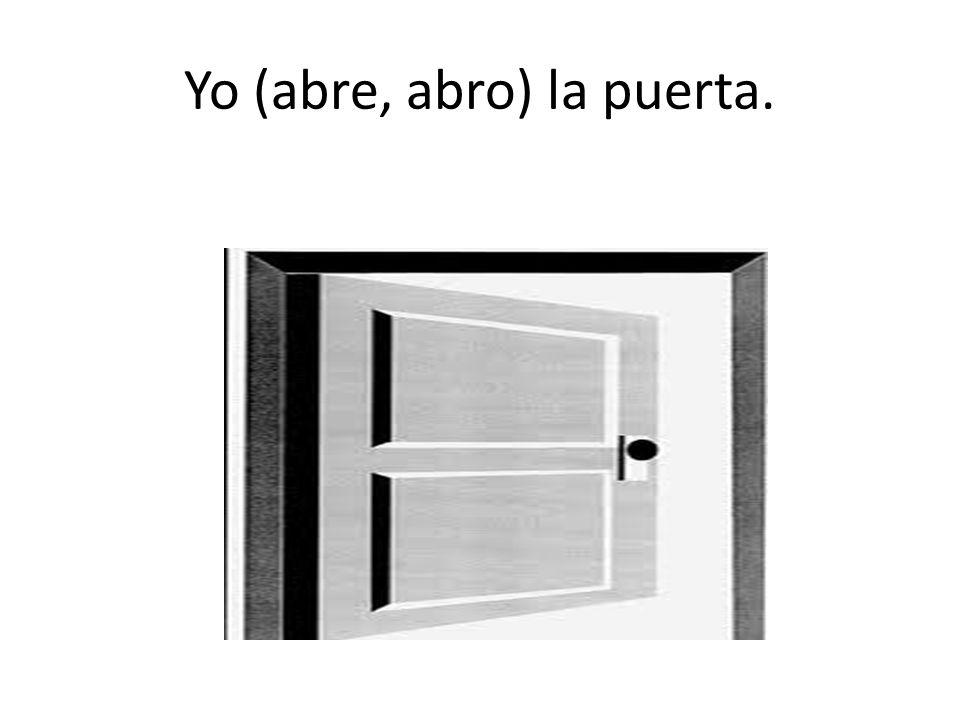 Yo (abre, abro) la puerta.