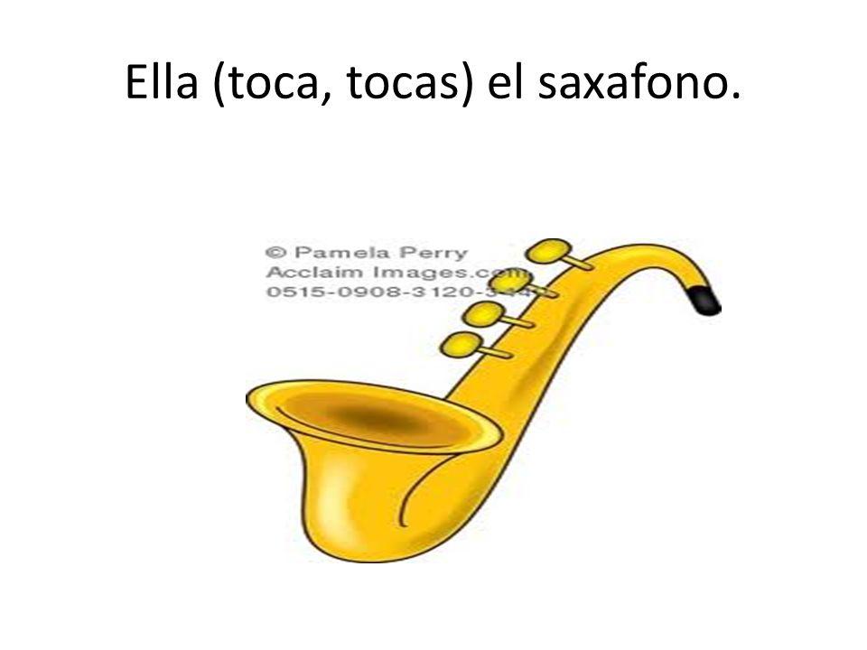 Ella (toca, tocas) el saxafono.