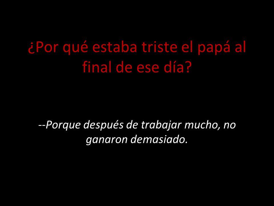 ¿Por qué estaba triste el papá al final de ese día.