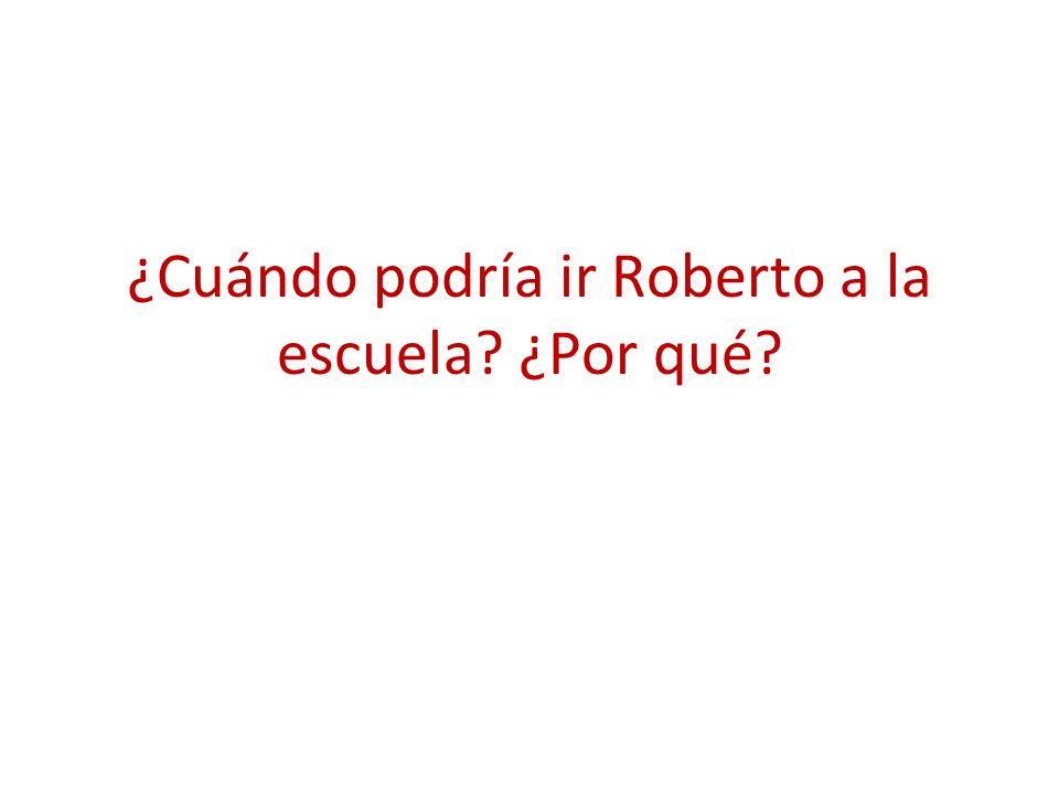 ¿Cuándo podría ir Roberto a la escuela ¿Por qué