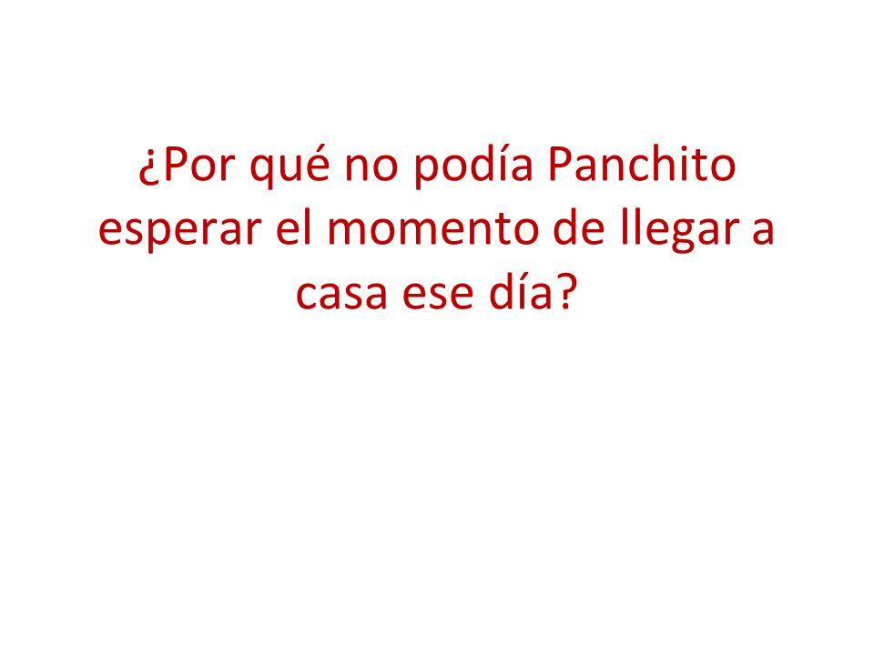 ¿Por qué no podía Panchito esperar el momento de llegar a casa ese día