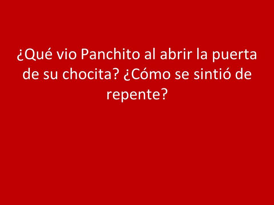 ¿Qué vio Panchito al abrir la puerta de su chocita ¿Cómo se sintió de repente