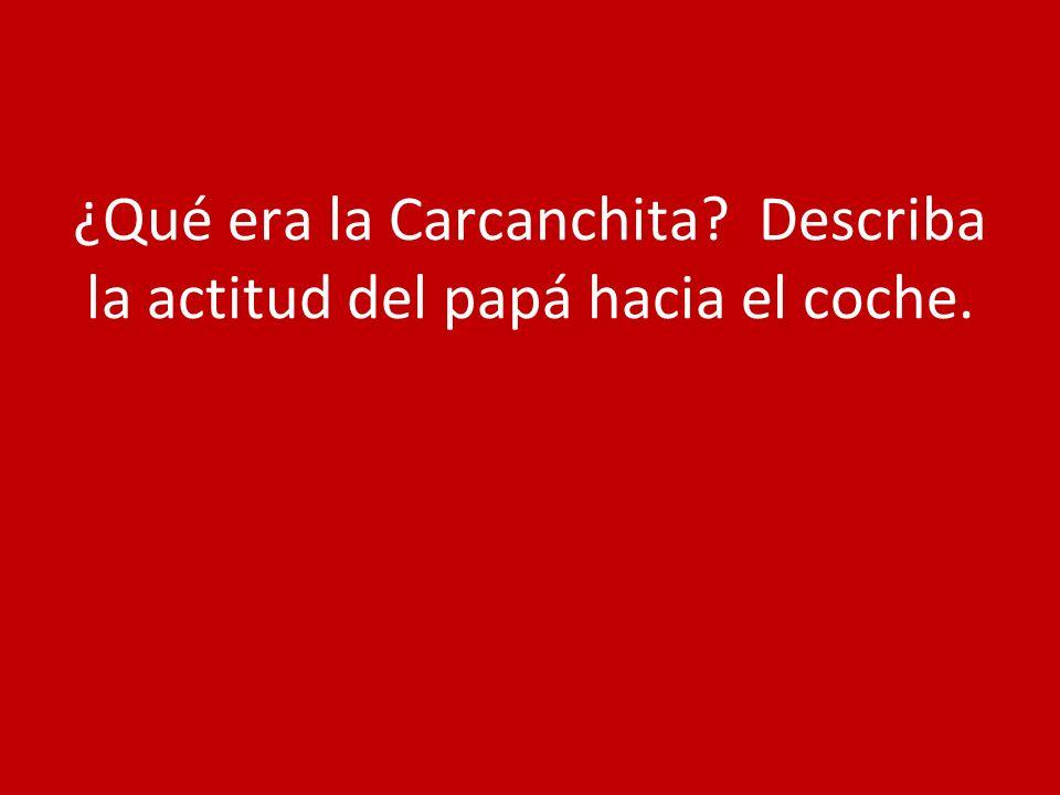 ¿Qué era la Carcanchita Describa la actitud del papá hacia el coche.