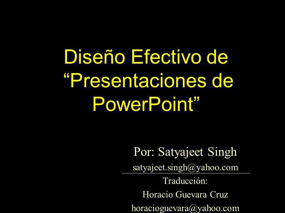Diseño Efectivo de Presentaciones de PowerPoint Por: Satyajeet Singh satyajeet.singh@yahoo.com Traducción: Horacio Guevara Cruz horacioguevara@yahoo.c