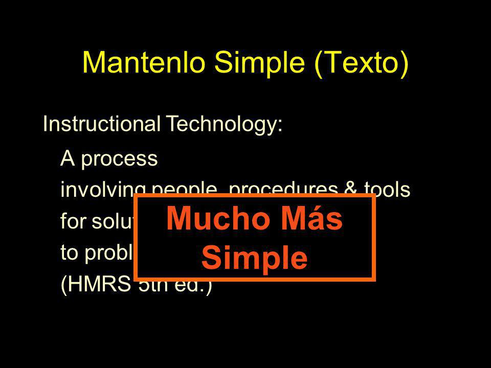 Mantenlo Simple (Texto) A process involving people, procedures & tools for solutions to problems in learning (HMRS 5th ed.) Instructional Technology: