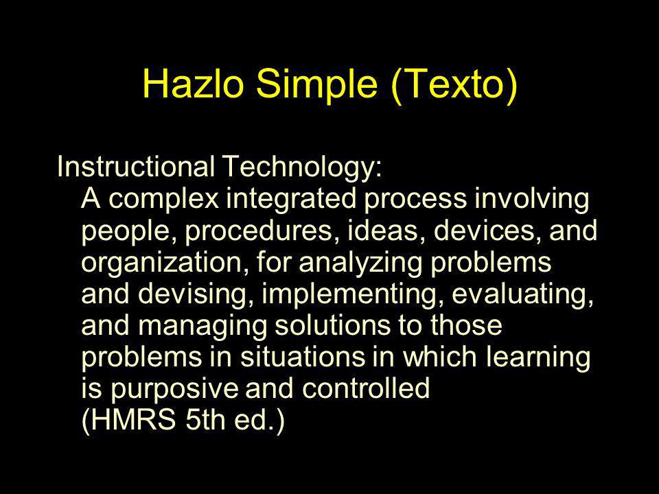Hazlo Simple (Texto) Instructional Technology: A complex integrated process involving people, procedures, ideas, devices, and organization, for analyz