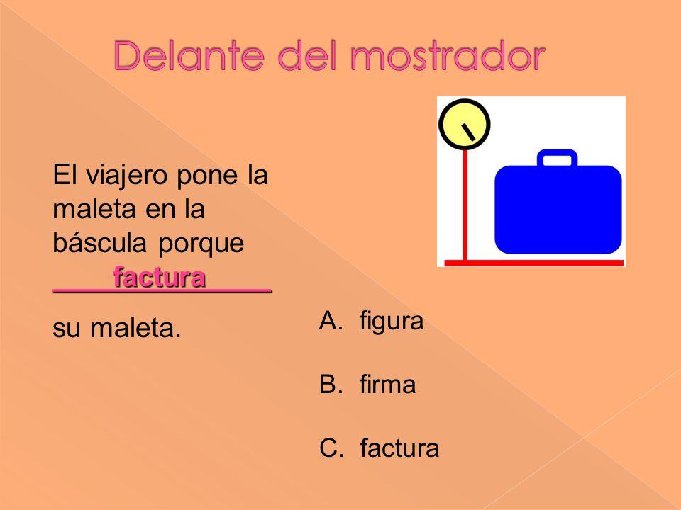 factura ______________ El viajero pone la maleta en la báscula porque ______________ su maleta. A. figura B. firma C. factura