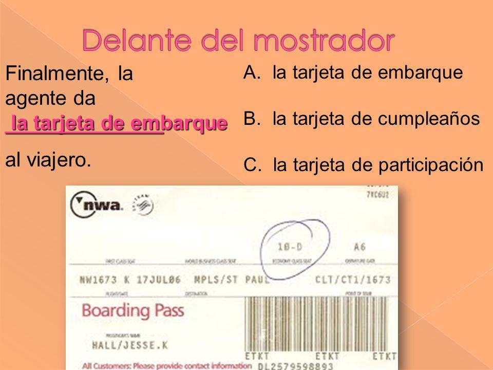 la tarjeta de embarque ______________ Finalmente, la agente da ______________ al viajero. A. la tarjeta de embarque B. la tarjeta de cumpleaños C. la