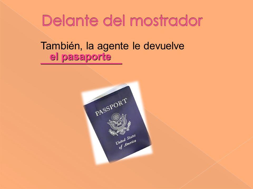 el pasaporte ______________ También, la agente le devuelve ______________