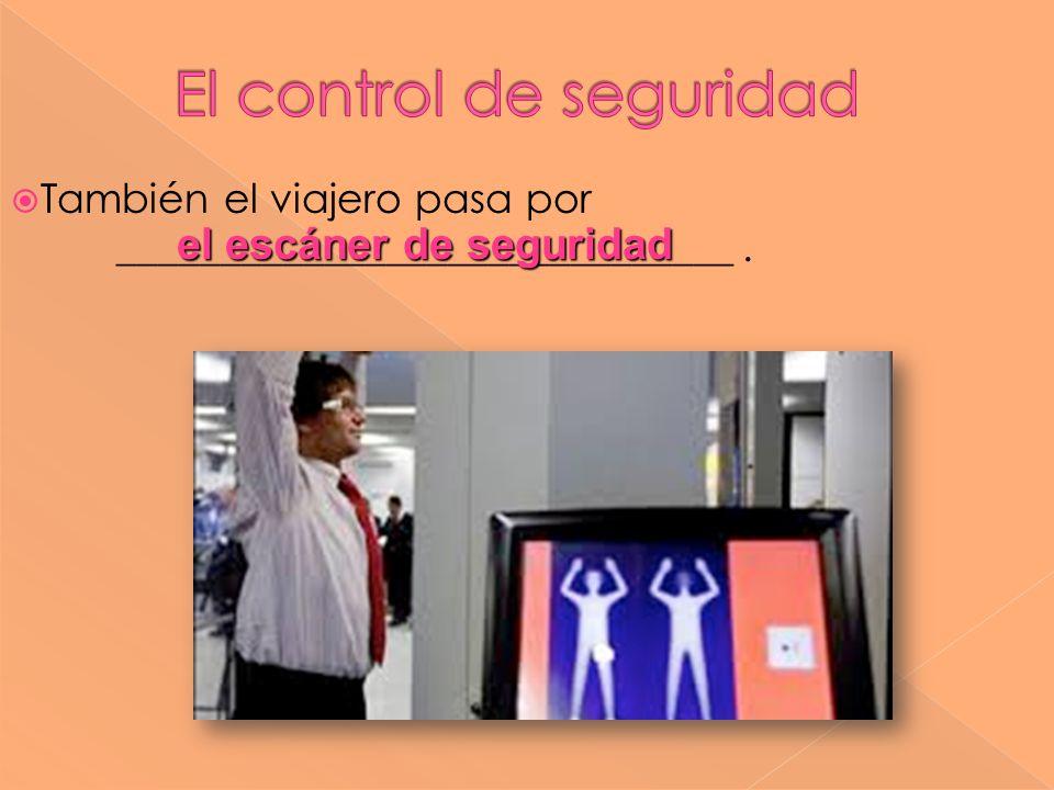 También el viajero pasa por ______________________________. el escáner de seguridad el escáner de seguridad