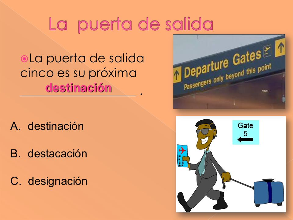 La puerta de salida cinco es su próxima ___________________. destinación A. destinación B. destacación C. designación