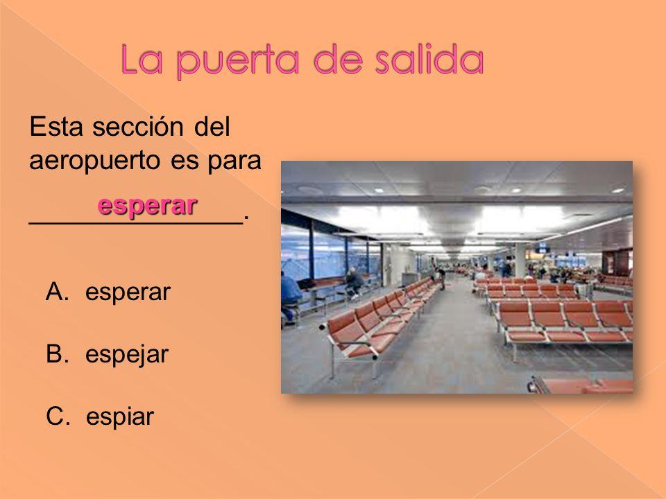 Esta sección del aeropuerto es para ______________. esperar A. esperar B. espejar C. espiar