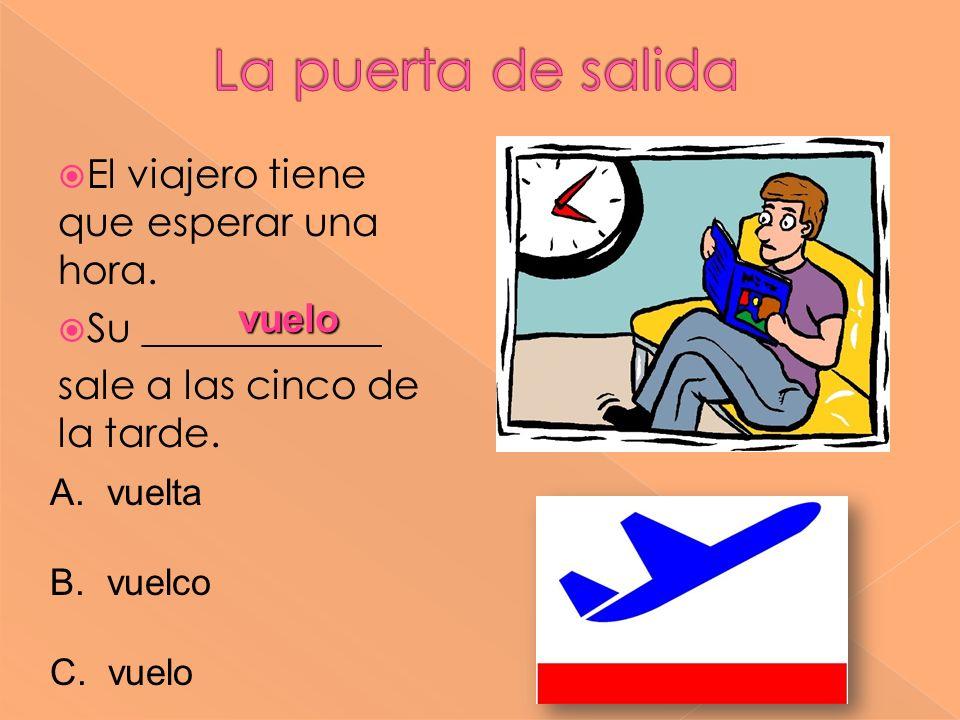 El viajero tiene que esperar una hora. Su ____________ sale a las cinco de la tarde. vuelo A. vuelta B. vuelco C. vuelo