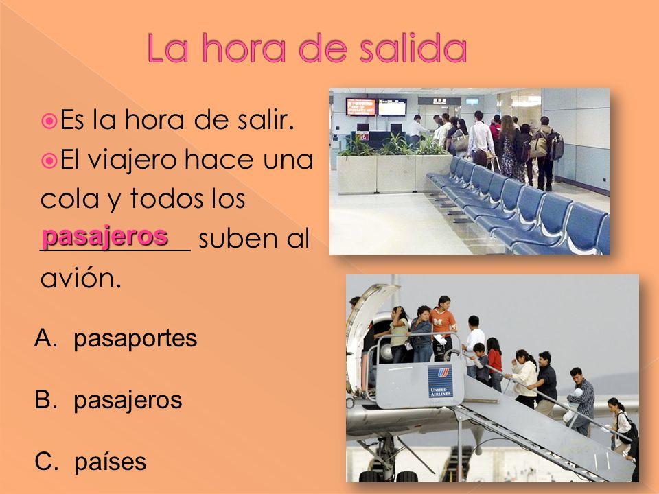 Es la hora de salir. El viajero hace una cola y todos los ___________ suben al avión. pasajeros A. pasaportes B. pasajeros C. países
