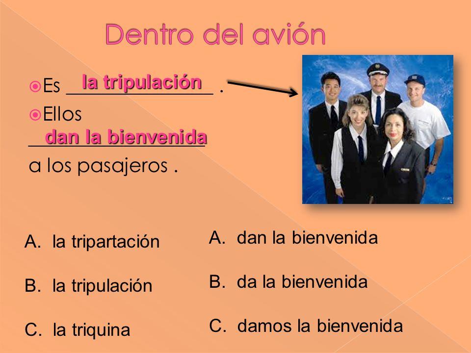 Es _______________. Ellos __________________ a los pasajeros. la tripulación A. la tripartación B. la tripulación C. la triquina A. dan la bienvenida