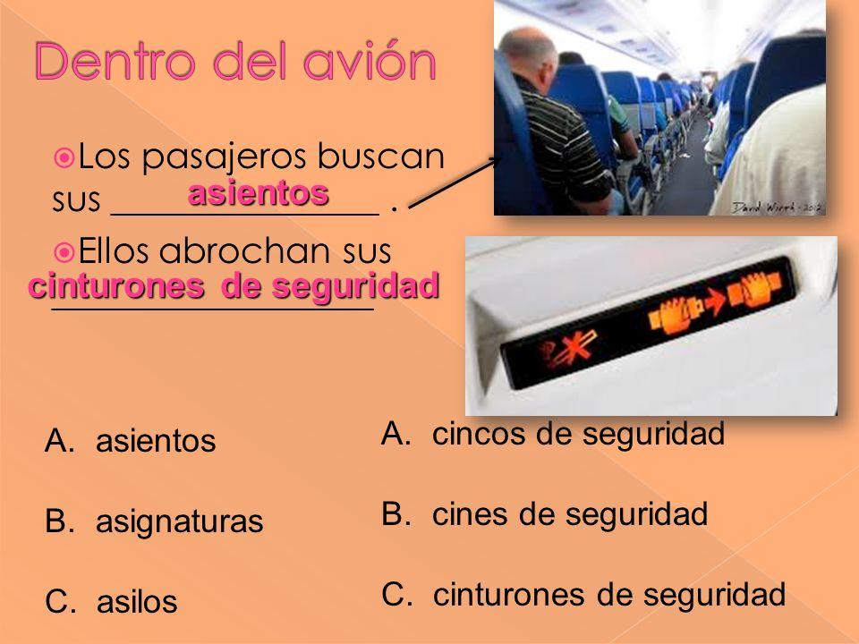 Los pasajeros buscan sus _______________. Ellos abrochan sus __________________ asientos A. asientos B. asignaturas C. asilos A. cincos de seguridad B