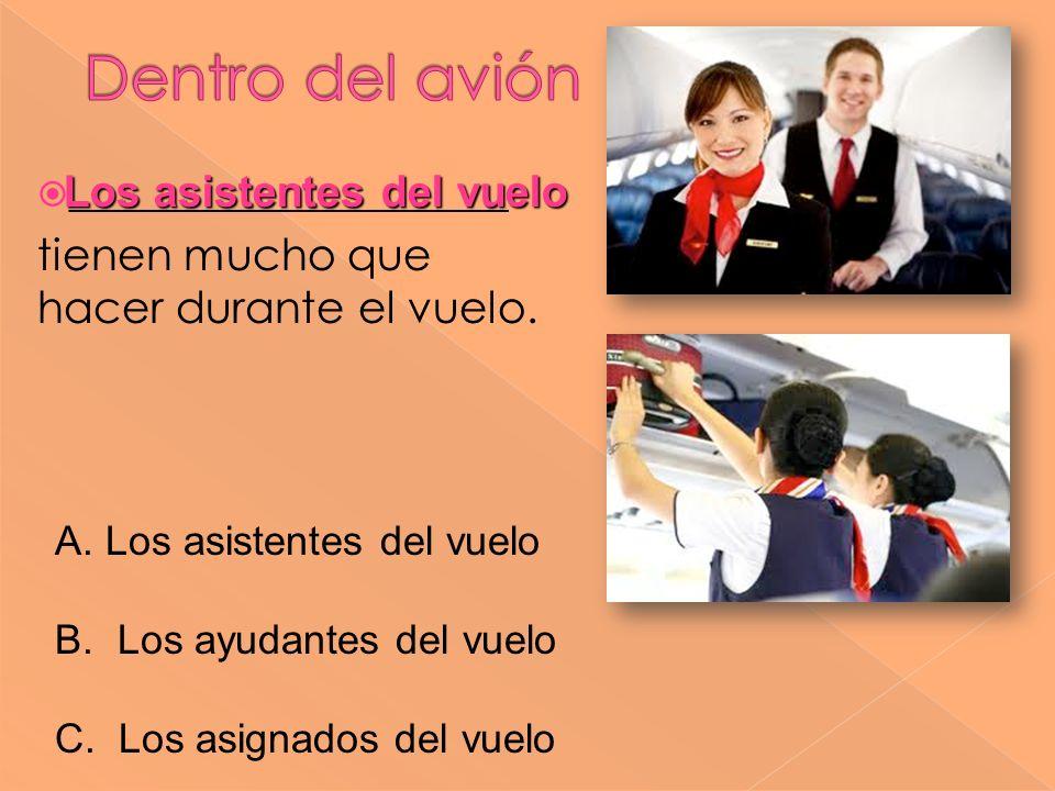 ____________________ tienen mucho que hacer durante el vuelo. Los asistentes del vuelo A. Los asistentes del vuelo B. Los ayudantes del vuelo C. Los a