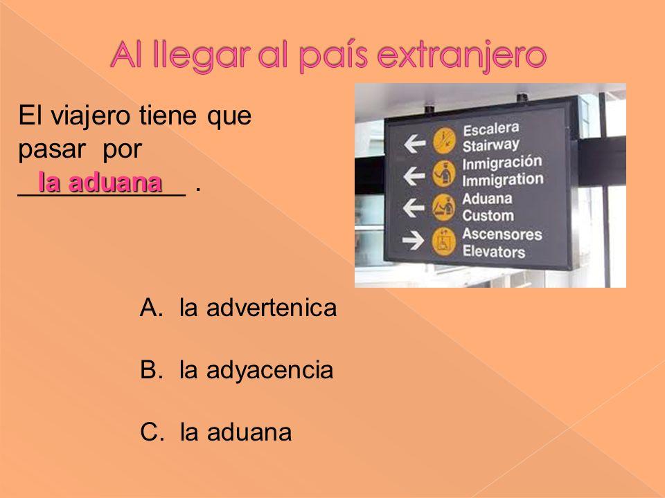 la aduana El viajero tiene que pasar por ___________. A. la advertenica B. la adyacencia C. la aduana
