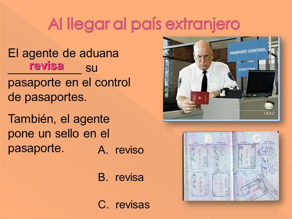 revisa El agente de aduana ___________ su pasaporte en el control de pasaportes. También, el agente pone un sello en el pasaporte. A. reviso B. revisa