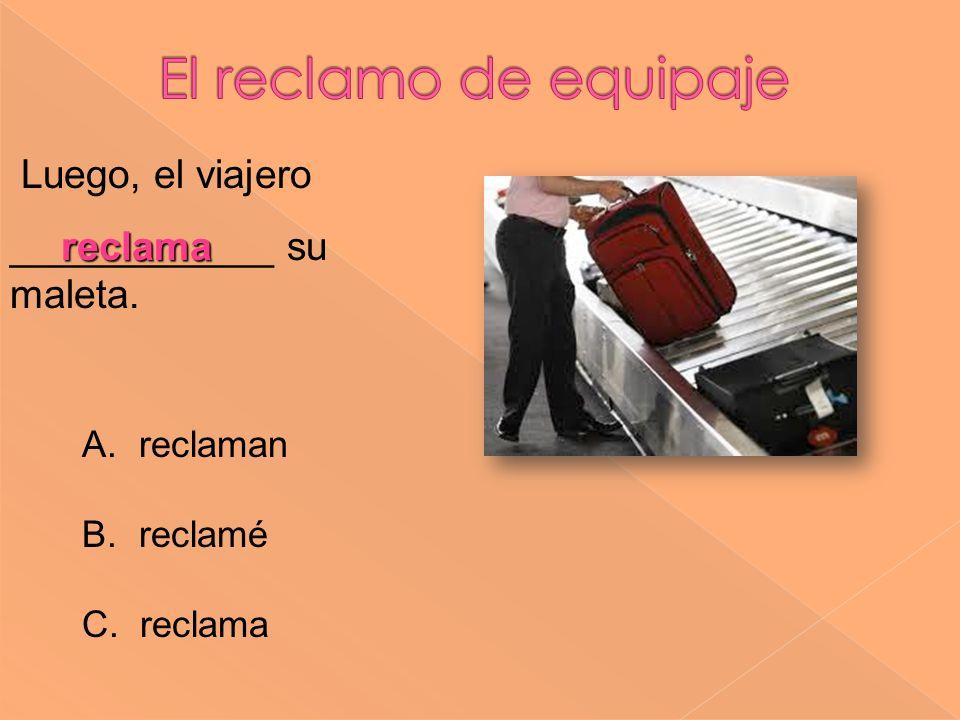 reclama Luego, el viajero ____________ su maleta. A. reclaman B. reclamé C. reclama