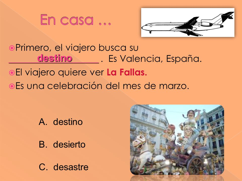 ___________________ Primero, el viajero busca su ___________________. Es Valencia, España. El viajero quiere ver La Fallas. Es una celebración del mes