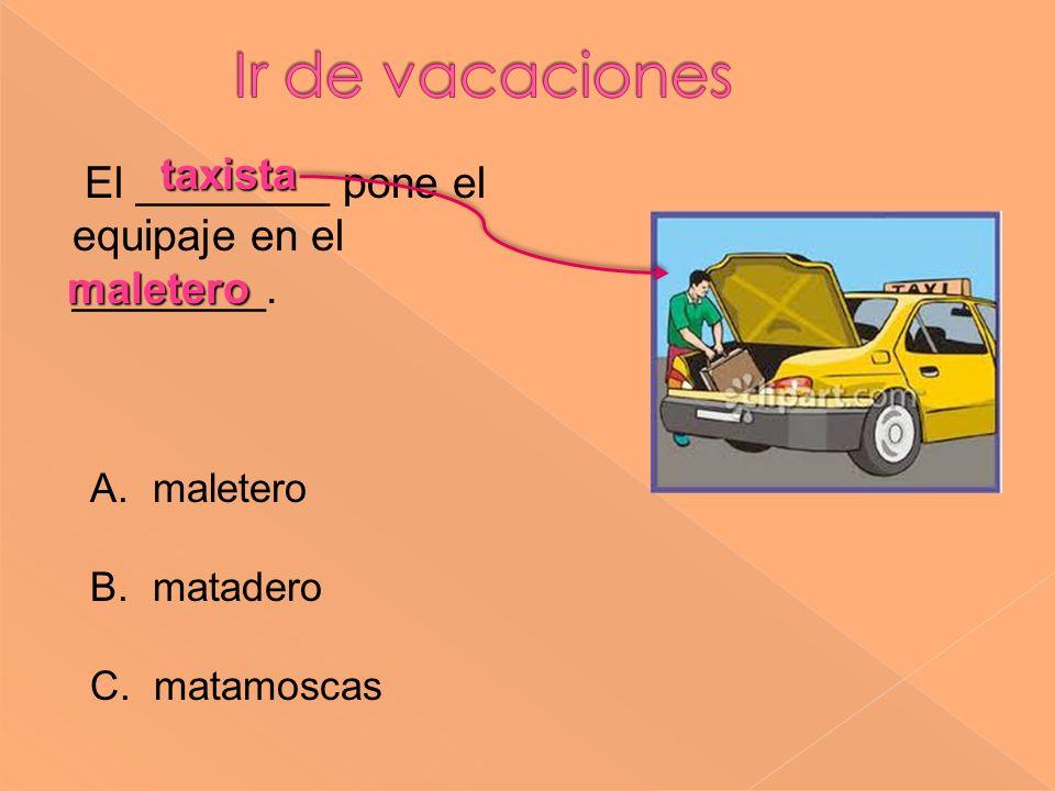 taxista El ________ pone el equipaje en el ________. A. maletero B. matadero C. matamoscas maletero