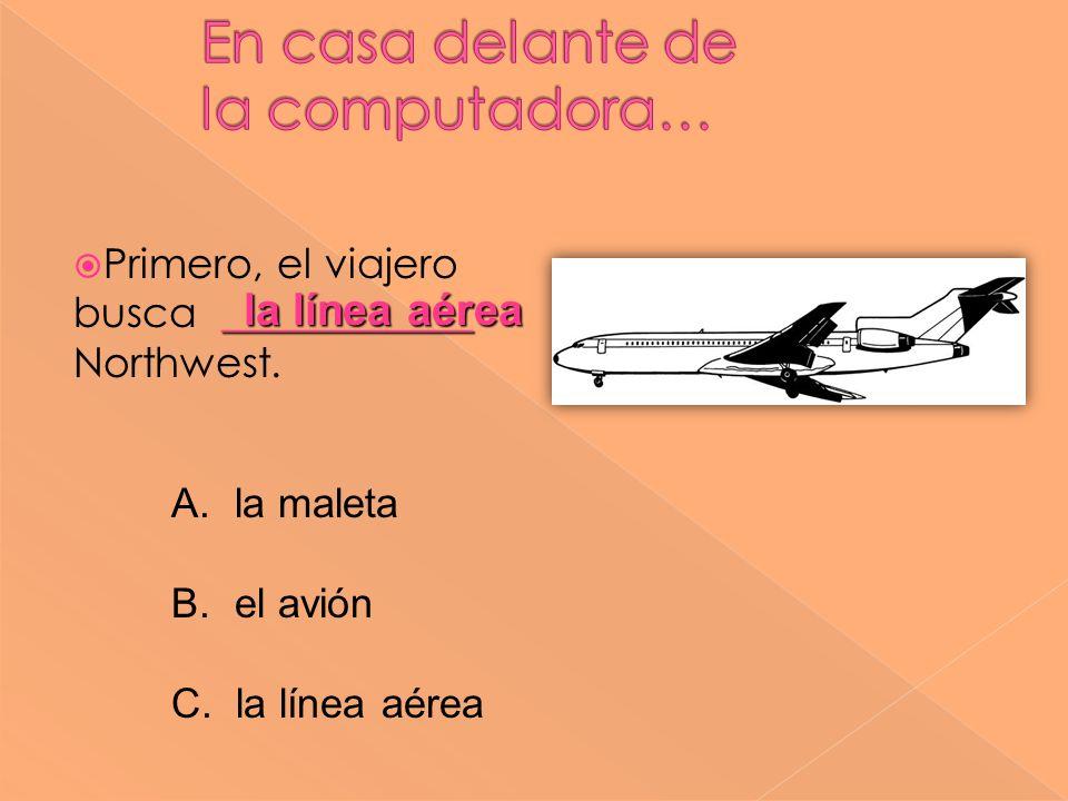 ____________ Primero, el viajero busca ____________ Northwest. la línea aérea A. la maleta B. el avión C. la línea aérea