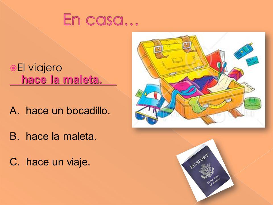 ____________________ El viajero ____________________ hace la maleta. A. hace un bocadillo. B. hace la maleta. C. hace un viaje.