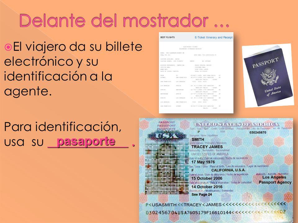 El viajero da su billete electrónico y su identificación a la agente. _____________. Para identificación, usa su _____________. pasaporte