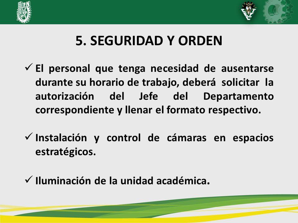 5. SEGURIDAD Y ORDEN El personal que tenga necesidad de ausentarse durante su horario de trabajo, deberá solicitar la autorización del Jefe del Depart