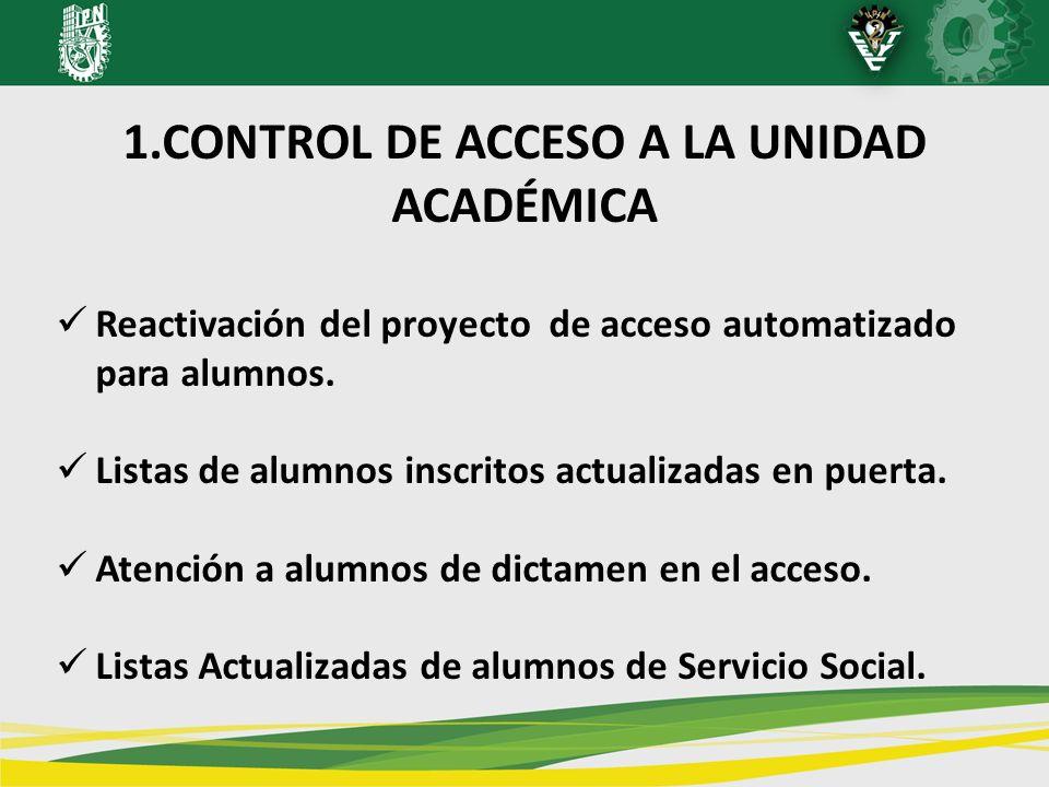 1.CONTROL DE ACCESO A LA UNIDAD ACADÉMICA Reactivación del proyecto de acceso automatizado para alumnos. Listas de alumnos inscritos actualizadas en p
