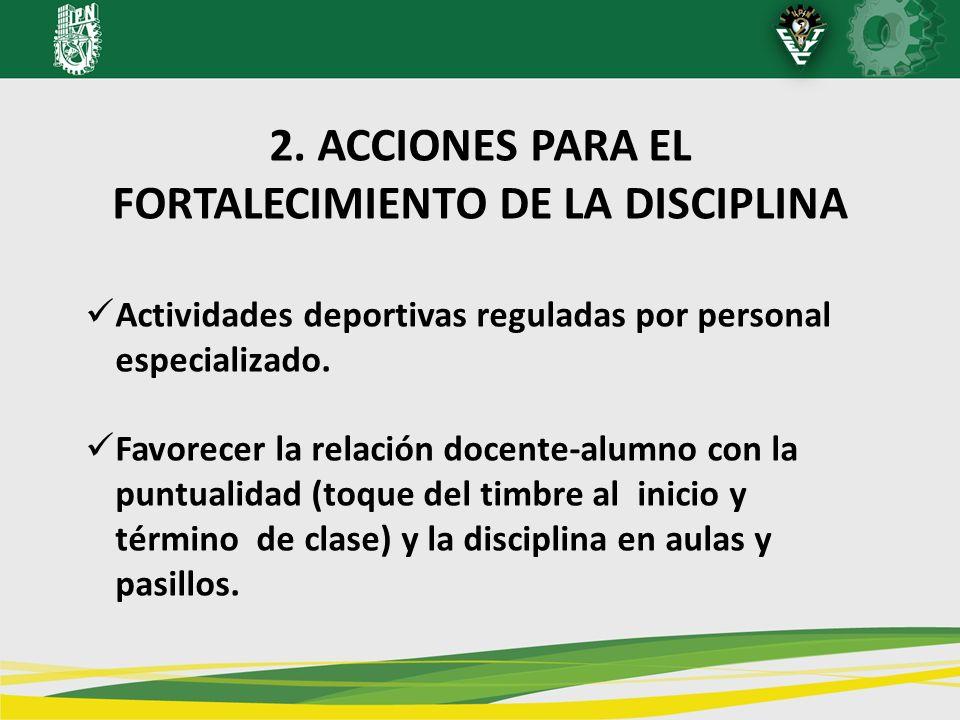 2. ACCIONES PARA EL FORTALECIMIENTO DE LA DISCIPLINA Actividades deportivas reguladas por personal especializado. Favorecer la relación docente-alumno