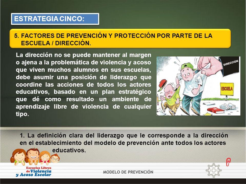 ESTRATEGIA CINCO: 5. FACTORES DE PREVENCIÓN Y PROTECCIÓN POR PARTE DE LA ESCUELA / DIRECCIÓN. La dirección no se puede mantener al margen o ajena a la