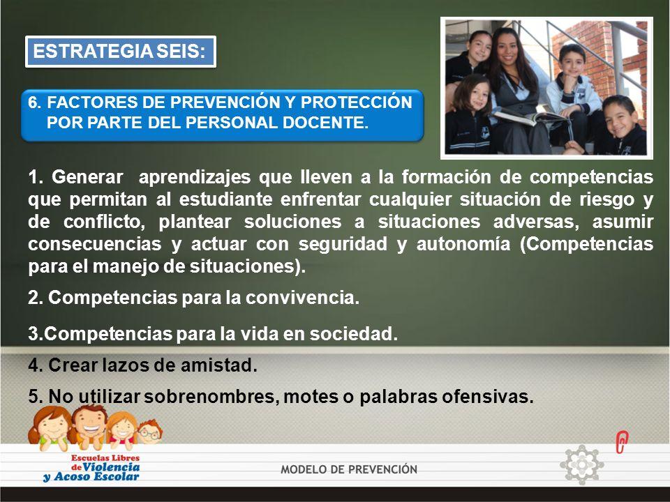 ESTRATEGIA SEIS: 6. FACTORES DE PREVENCIÓN Y PROTECCIÓN POR PARTE DEL PERSONAL DOCENTE. 2. Competencias para la convivencia. 3.Competencias para la vi