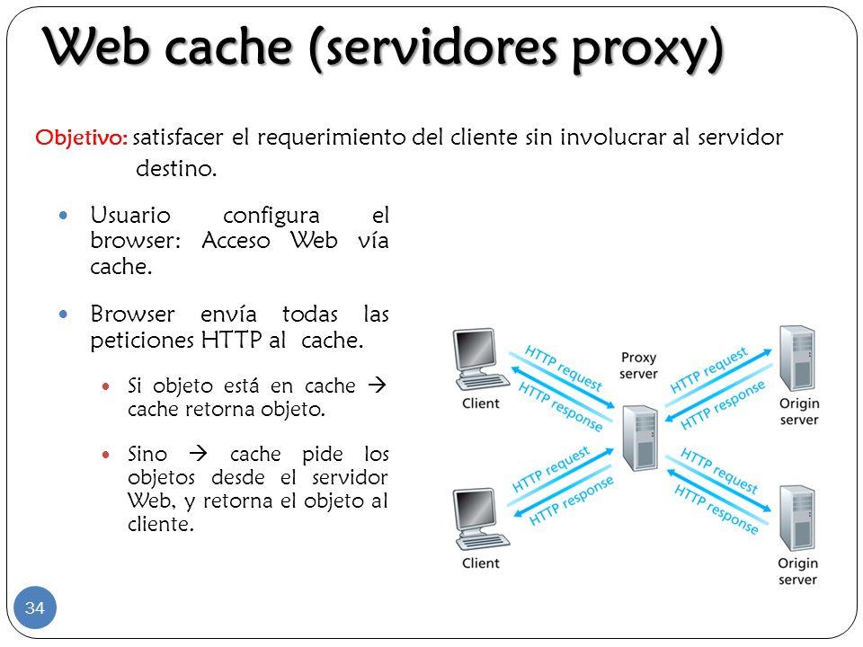 Web cache (servidores proxy) Usuario configura el browser: Acceso Web vía cache. Browser envía todas las peticiones HTTP al cache. Si objeto está en c