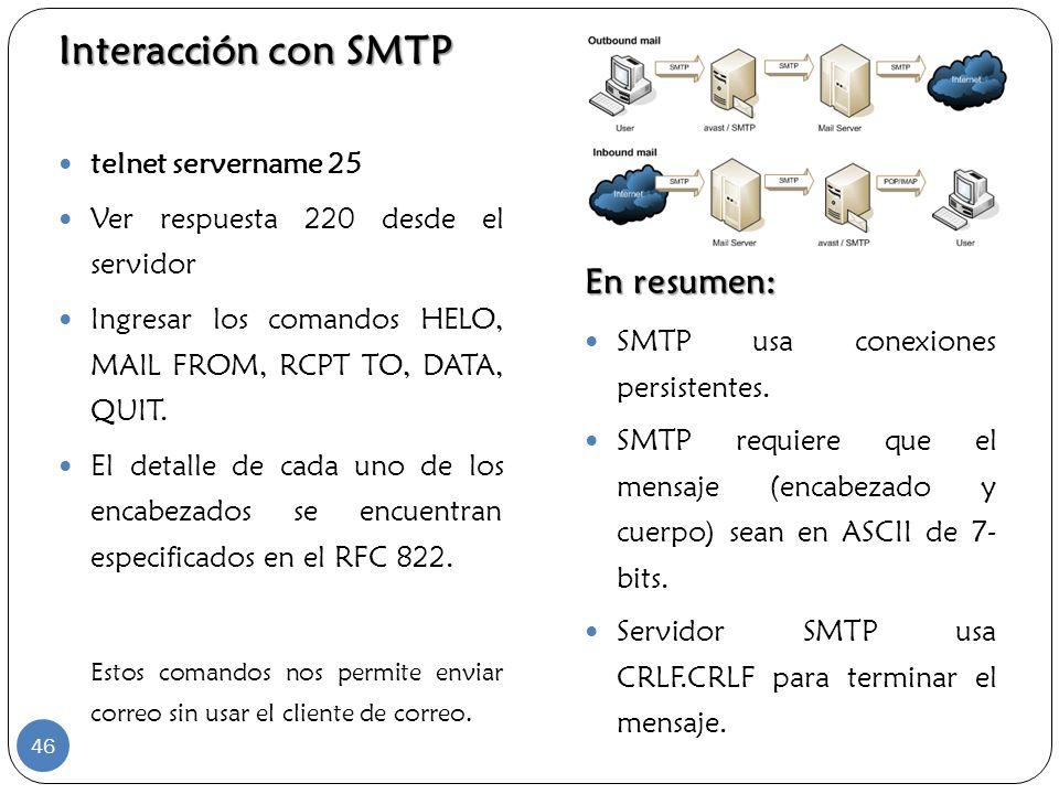 Interacción con SMTP En resumen: telnet servername 25 Ver respuesta 220 desde el servidor Ingresar los comandos HELO, MAIL FROM, RCPT TO, DATA, QUIT.
