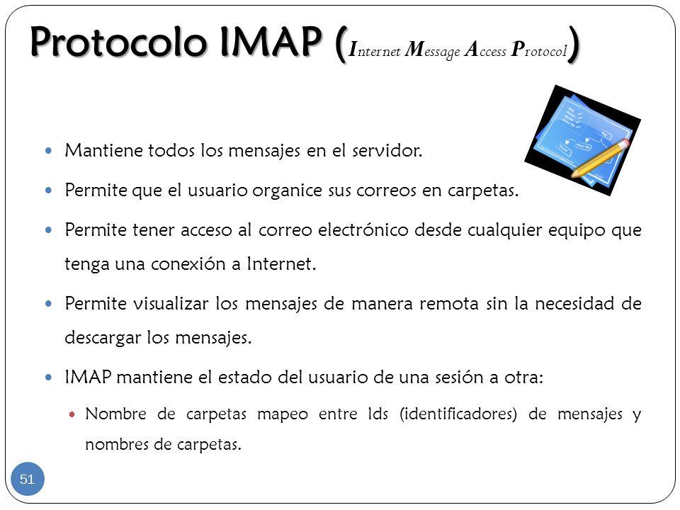 Protocolo IMAP () Protocolo IMAP ( I nternet M essage A ccess P rotocol ) Mantiene todos los mensajes en el servidor. Permite que el usuario organice