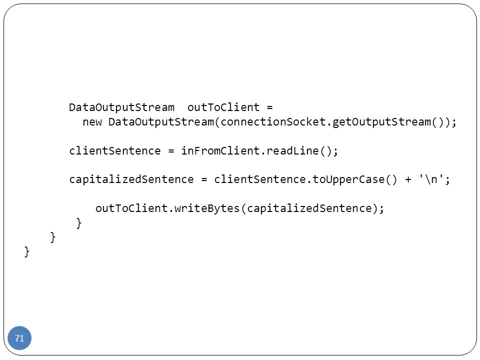 DataOutputStream outToClient = new DataOutputStream(connectionSocket.getOutputStream()); clientSentence = inFromClient.readLine(); capitalizedSentence