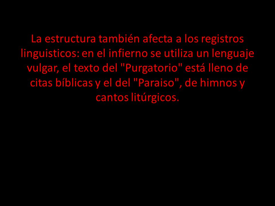 La estructura también afecta a los registros linguisticos: en el infierno se utiliza un lenguaje vulgar, el texto del Purgatorio está lleno de citas bíblicas y el del Paraiso , de himnos y cantos litúrgicos.