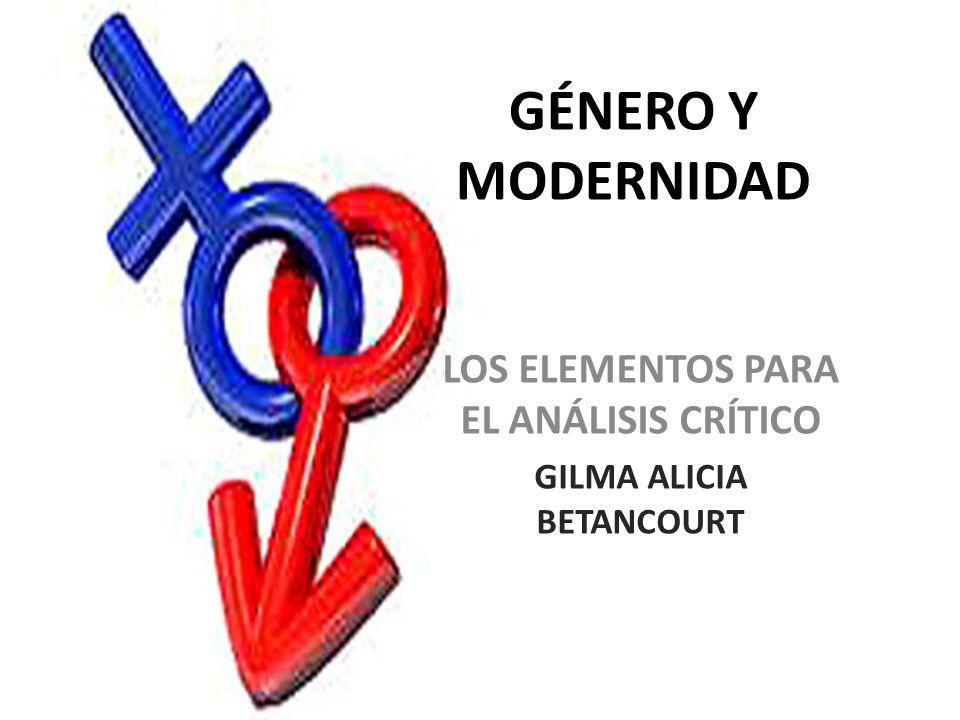 GÉNERO Y MODERNIDAD LOS ELEMENTOS PARA EL ANÁLISIS CRÍTICO GILMA ALICIA BETANCOURT