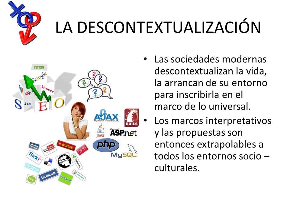 LA DESCONTEXTUALIZACIÓN Las sociedades modernas descontextualizan la vida, la arrancan de su entorno para inscribirla en el marco de lo universal. Los