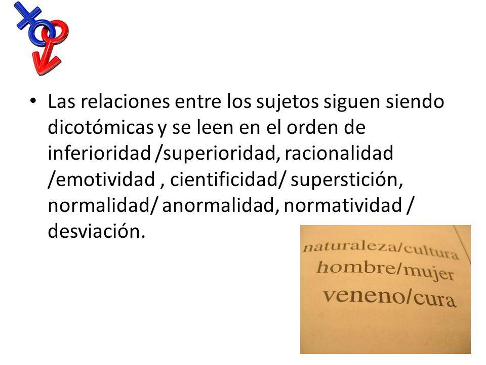 Las relaciones entre los sujetos siguen siendo dicotómicas y se leen en el orden de inferioridad /superioridad, racionalidad /emotividad, cientificida