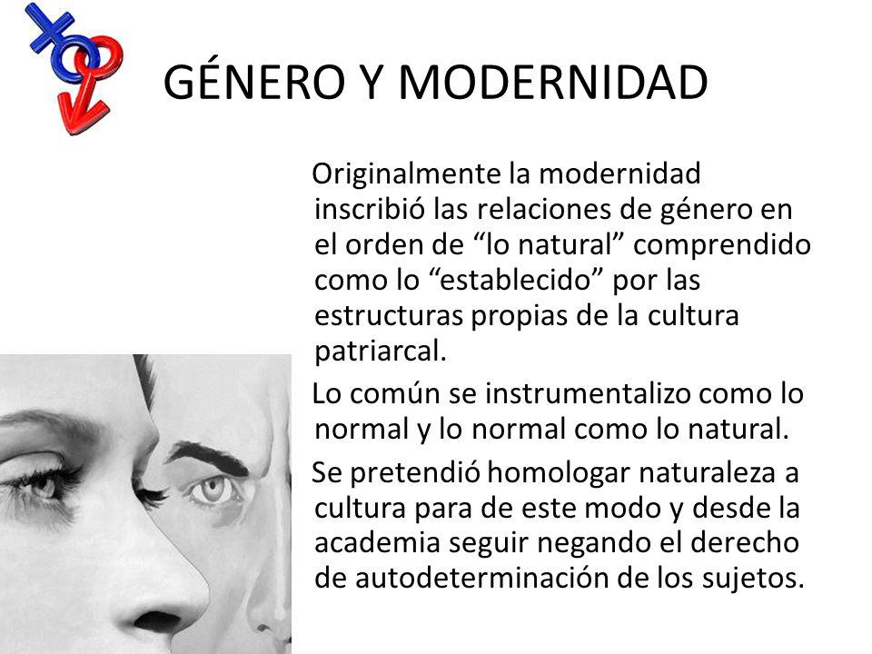GÉNERO Y MODERNIDAD Originalmente la modernidad inscribió las relaciones de género en el orden de lo natural comprendido como lo establecido por las e