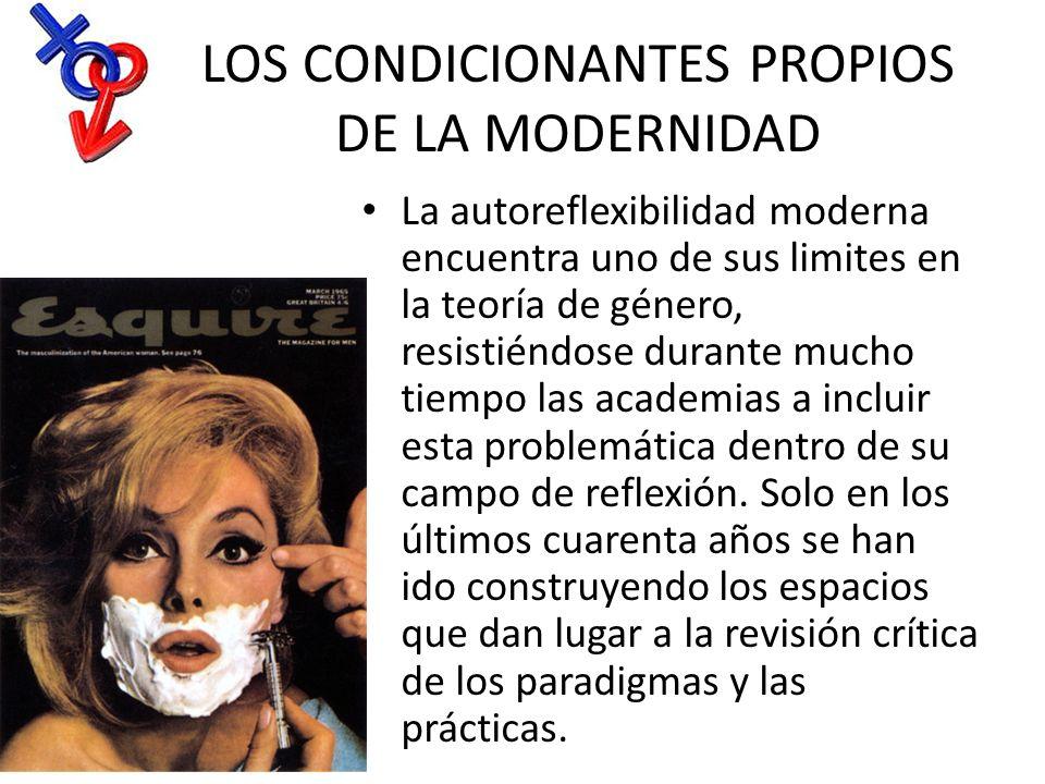 LOS CONDICIONANTES PROPIOS DE LA MODERNIDAD La autoreflexibilidad moderna encuentra uno de sus limites en la teoría de género, resistiéndose durante m