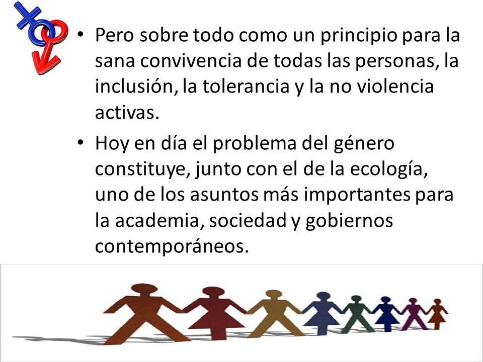 Pero sobre todo como un principio para la sana convivencia de todas las personas, la inclusión, la tolerancia y la no violencia activas. Hoy en día el