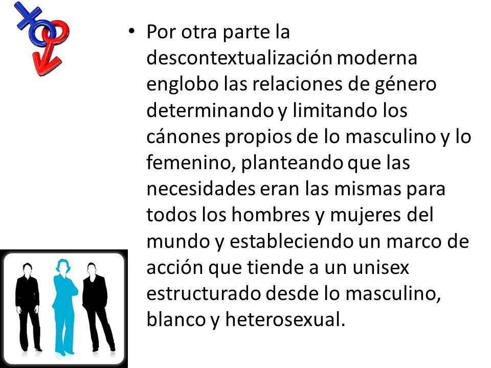 Por otra parte la descontextualización moderna englobo las relaciones de género determinando y limitando los cánones propios de lo masculino y lo feme