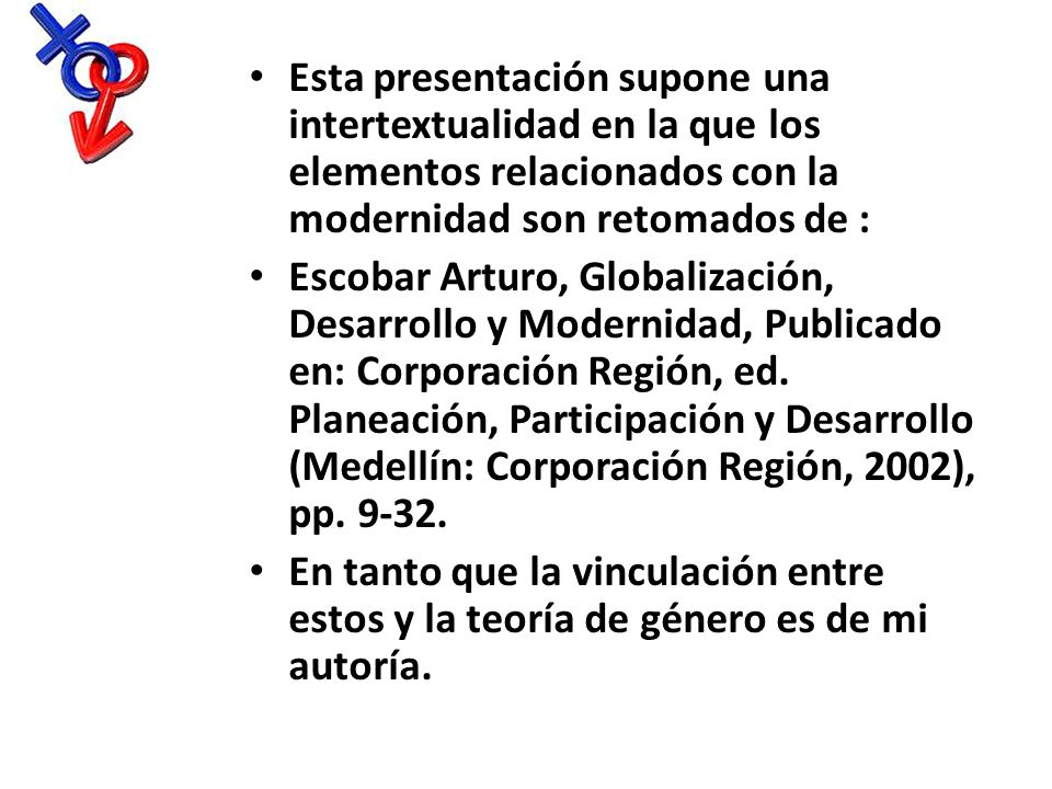 Esta presentación supone una intertextualidad en la que los elementos relacionados con la modernidad son retomados de : Escobar Arturo, Globalización,